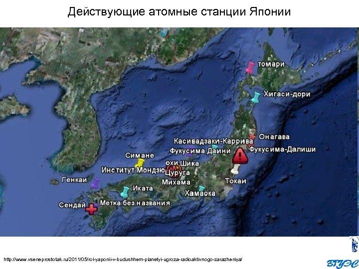 Действующие атомные станции Японии http: //www. vseneprostotak. ru/2011/05/rol yaponii v budushhem planetyi ugroza radioaktivnogo