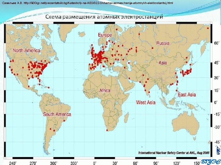 Савельев А. В. http: //900 igr. net/prezentatsii/obg/Katastrofy na AES/022 Skhema razmeschenija atomnykh elektrostantsij. html
