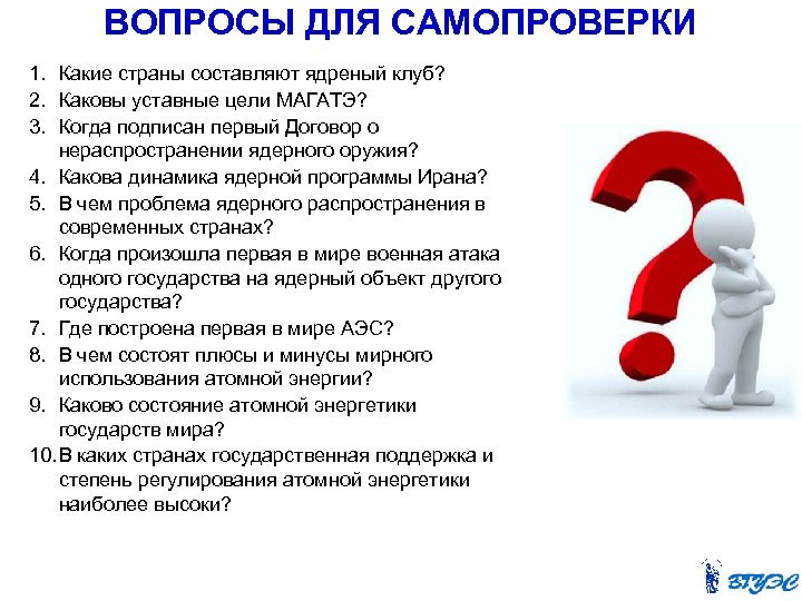 ВОПРОСЫ ДЛЯ САМОПРОВЕРКИ 1. Какие страны составляют ядреный клуб? 2. Каковы уставные цели МАГАТЭ?