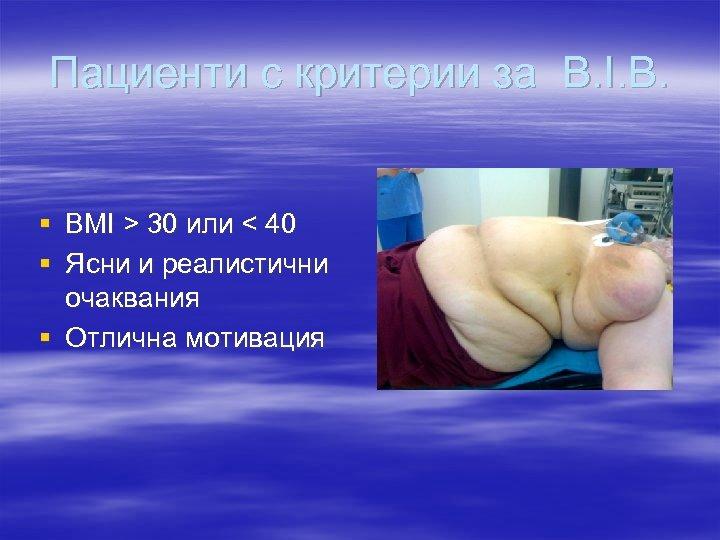 Пациенти с критерии за B. I. B. § BMI > 30 или < 40