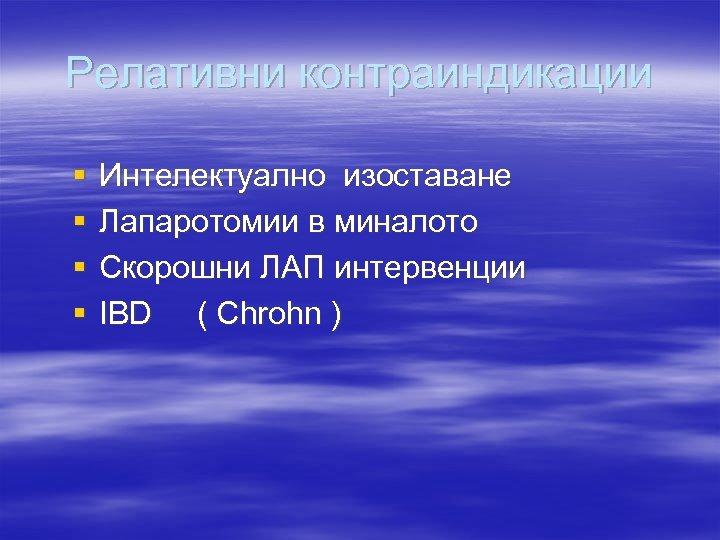 Релативни контраиндикации § § Интелектуално изоставане Лапаротомии в миналото Скорошни ЛАП интервенции IBD (