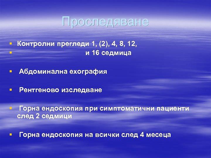 Проследяване § Контролни прегледи 1, (2), 4, 8, 12, § и 16 седмица §