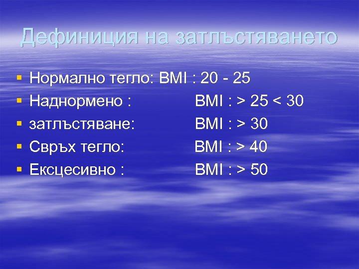 Дефиниция на затлъстяването § § § Нормално тегло: BMI : 20 - 25 Наднормено