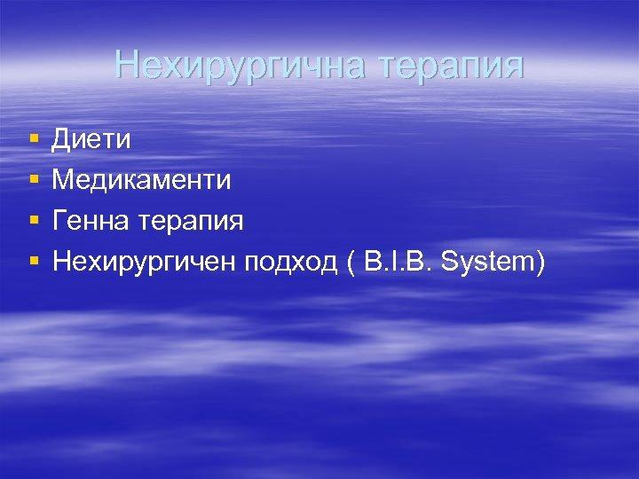 Нехирургична терапия § § Диети Медикаменти Генна терапия Нехирургичен подход ( B. I. B.