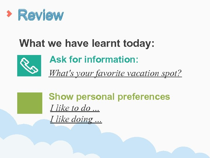 Review What we have learnt today: Ask for information: What's your favorite vacation spot?