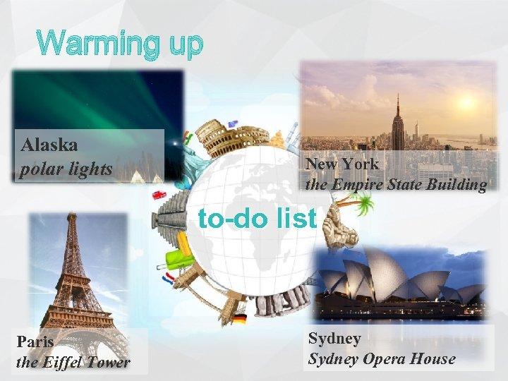 Warming up Alaska polar lights New York the Empire State Building to-do list Paris
