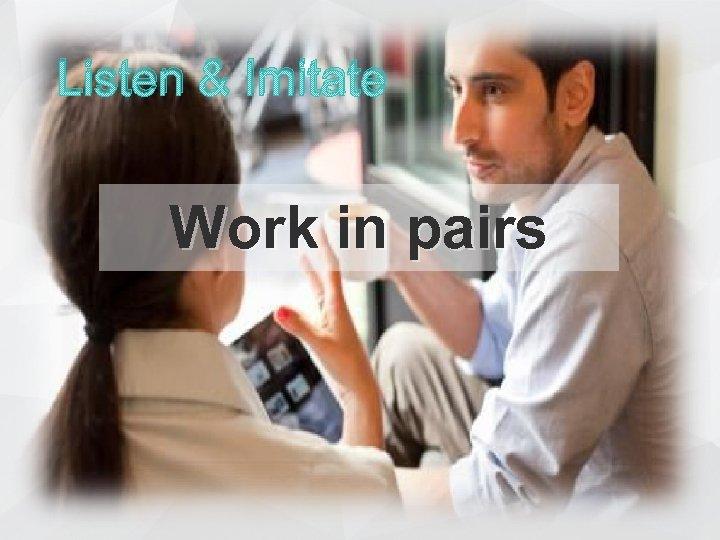 Listen & Imitate Work in pairs