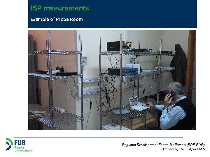 ISP mesurements Example of Probe Room Regional Development Forum for Europe (RDF-EUR) Bucharest, 20