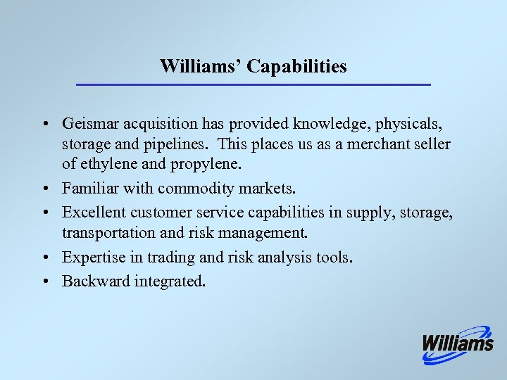 Williams' Capabilities • Geismar acquisition has provided knowledge, physicals, storage and pipelines. This places