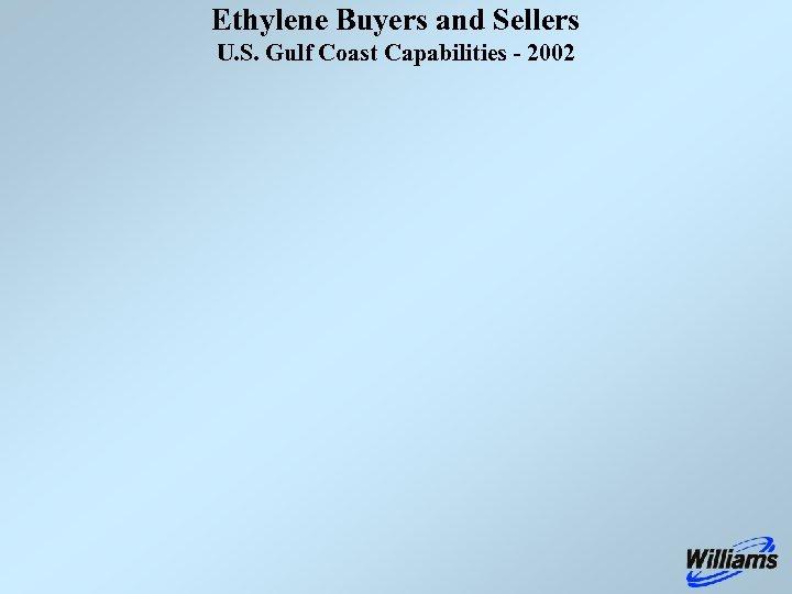 Ethylene Buyers and Sellers U. S. Gulf Coast Capabilities - 2002
