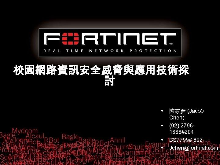校園網路資訊安全威脅與應用技術探 討 • • 陳家慶 (Jacob Chen) (02) 27961666#204 BS 7799# 802 Jchen@fortinet. com