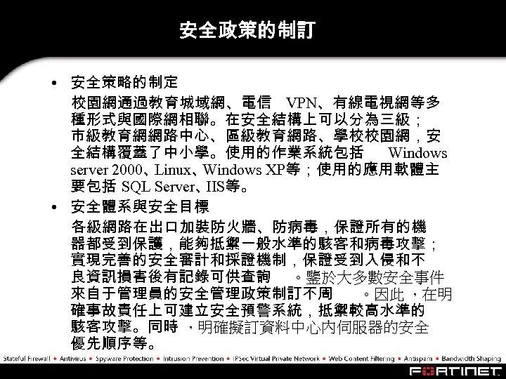 安全政策的制訂 • 安全策略的制定 校園網通過教育城域網、電信 VPN、有線電視網等多 種形式與國際網相聯。在安全結構上可以分為三級; 市級教育網網路中心、區級教育網路、學校校園網,安 全結構覆蓋了中小學。使用的作業系統包括 Windows server 2000、 Linux、 Windows XP等;使用的應用軟體主