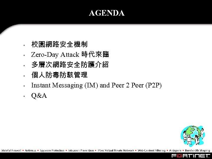 AGENDA § § § 校園網路安全機制 Zero-Day Attack 時代來臨 多層次網路安全防護介紹 個人防毒防駭管理 Instant Messaging (IM) and
