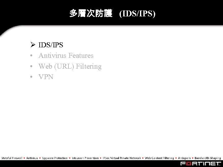 多層次防護 (IDS/IPS) Ø • • • IDS/IPS Antivirus Features Web (URL) Filtering VPN