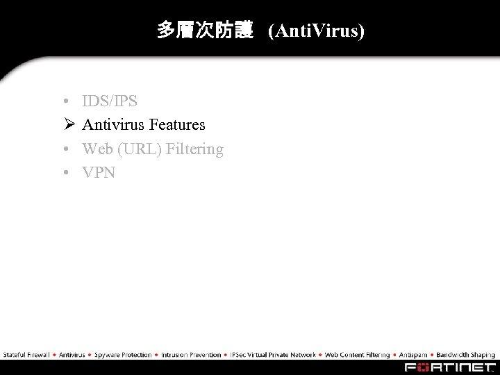 多層次防護 (Anti. Virus) • Ø • • IDS/IPS Antivirus Features Web (URL) Filtering VPN