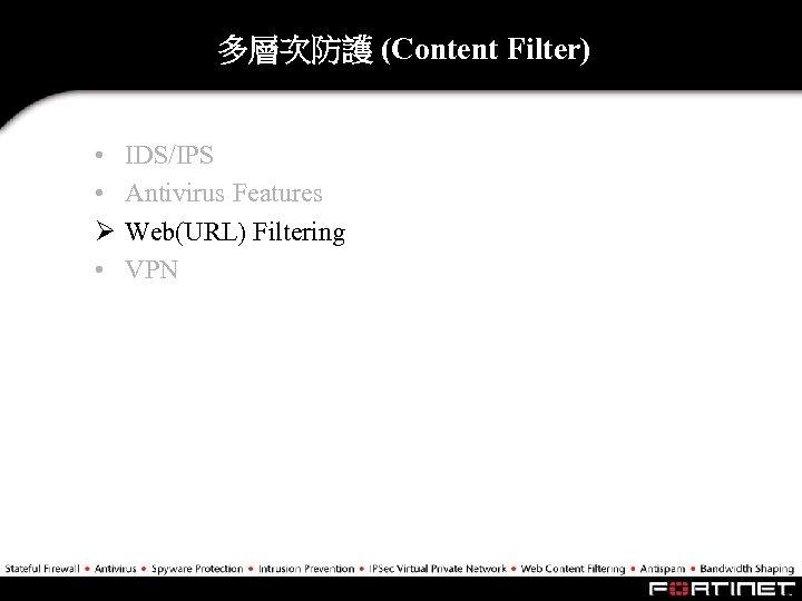 多層次防護 (Content Filter) • • Ø • IDS/IPS Antivirus Features Web(URL) Filtering VPN