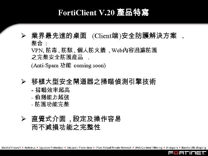 Forti. Client V. 20 產品特寫 Ø 業界最先進的桌面 (Client端 )安全防護解決方案. 整合 : VPN, 防毒 ,
