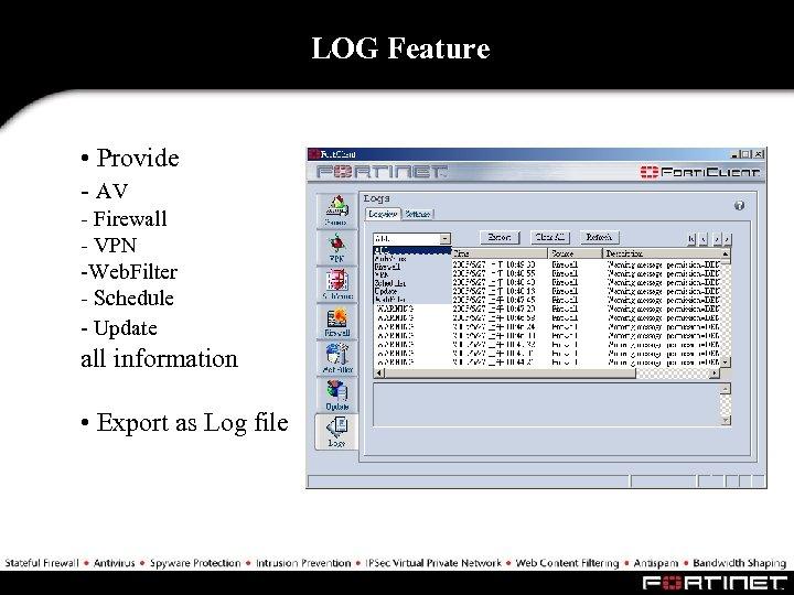 LOG Feature • Provide - AV - Firewall - VPN -Web. Filter - Schedule