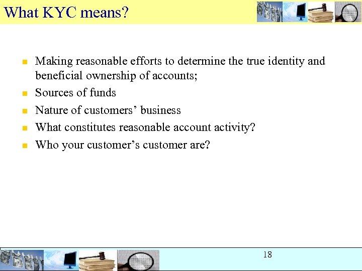 What KYC means? n n n Making reasonable efforts to determine the true identity
