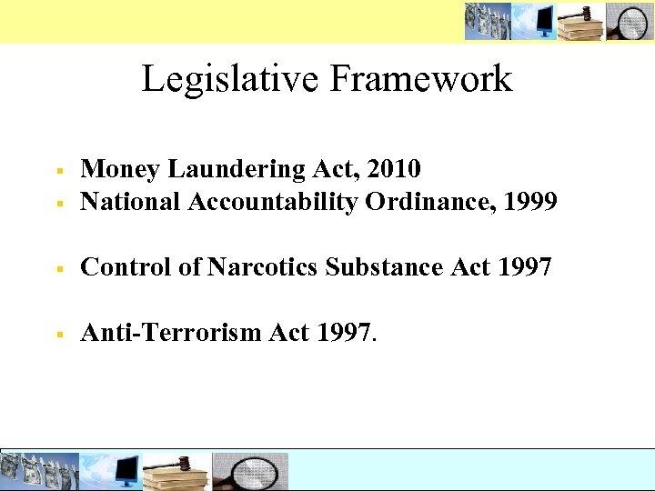 Legislative Framework § Money Laundering Act, 2010 National Accountability Ordinance, 1999 § Control of