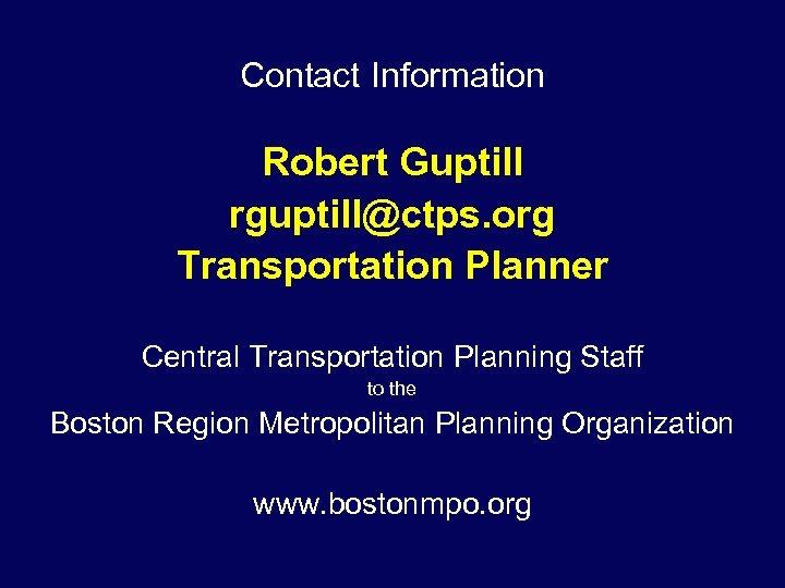 Contact Information Robert Guptill rguptill@ctps. org Transportation Planner Central Transportation Planning Staff to the
