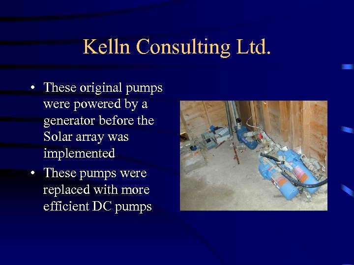 Kelln Consulting Ltd. • These original pumps were powered by a generator before the