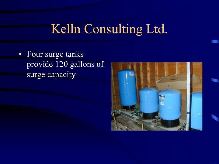 Kelln Consulting Ltd. • Four surge tanks provide 120 gallons of surge capacity
