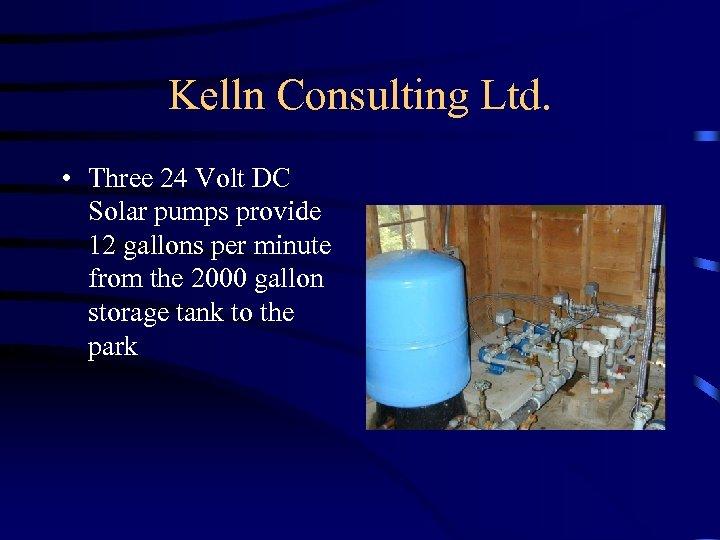 Kelln Consulting Ltd. • Three 24 Volt DC Solar pumps provide 12 gallons per