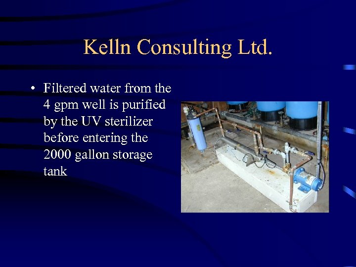 Kelln Consulting Ltd. • Filtered water from the 4 gpm well is purified by