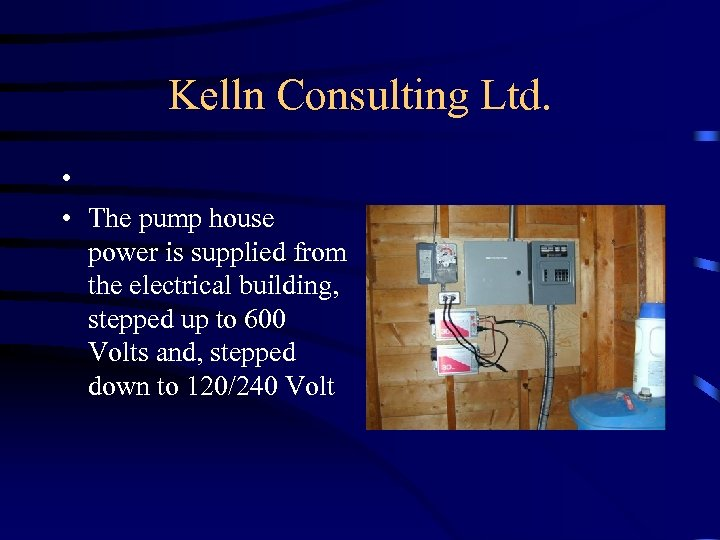 Kelln Consulting Ltd. • • The pump house power is supplied from the electrical