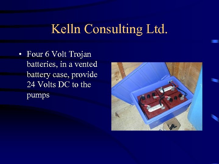 Kelln Consulting Ltd. • Four 6 Volt Trojan batteries, in a vented battery case,