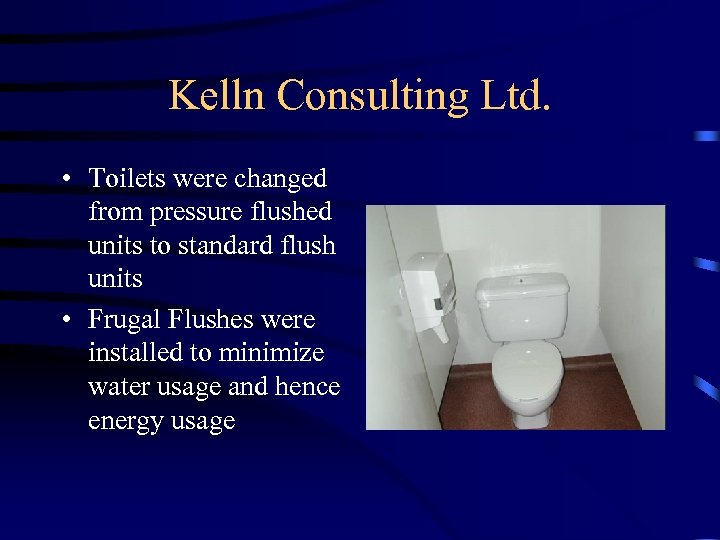 Kelln Consulting Ltd. • Toilets were changed from pressure flushed units to standard flush
