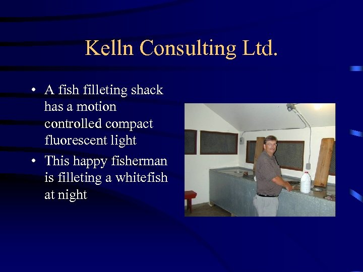 Kelln Consulting Ltd. • A fish filleting shack has a motion controlled compact fluorescent