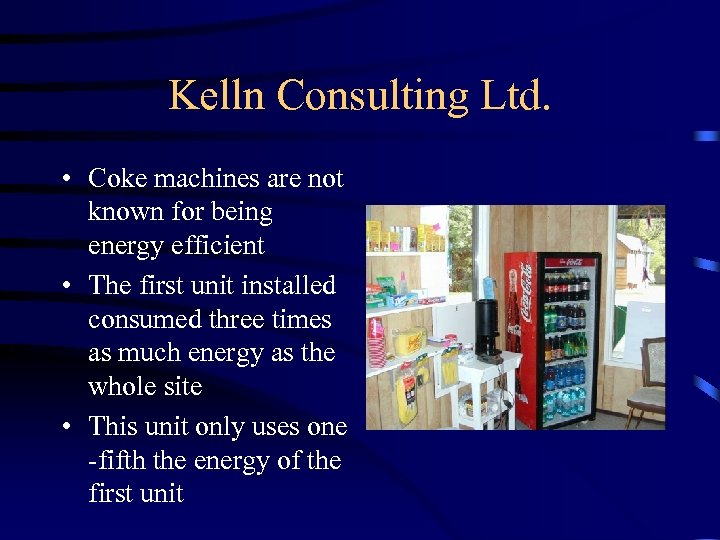 Kelln Consulting Ltd. • Coke machines are not known for being energy efficient •