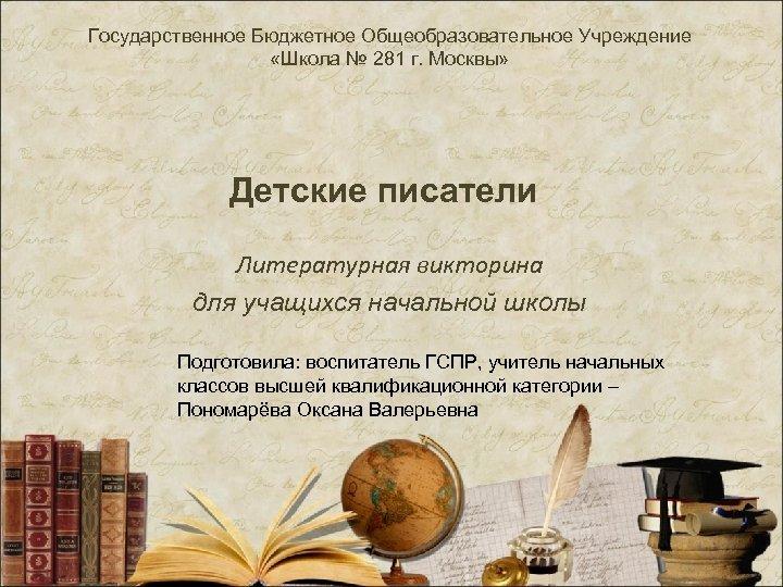 Государственное Бюджетное Общеобразовательное Учреждение «Школа № 281 г. Москвы» Детские писатели Литературная викторина для