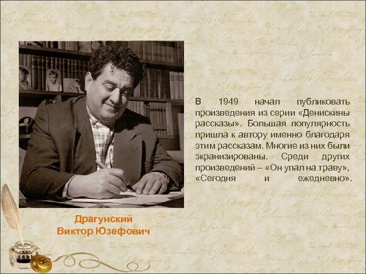 В 1949 начал публиковать произведения из серии «Денискины рассказы» . Большая популярность пришла к