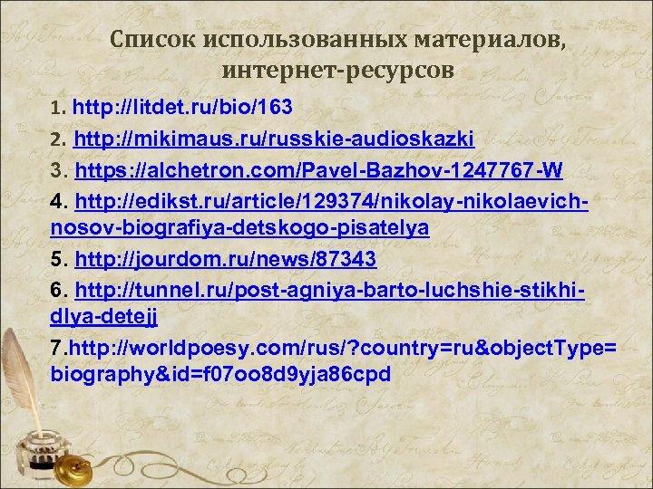 Список использованных материалов, интернет-ресурсов 1. http: //litdet. ru/bio/163 2. http: //mikimaus. ru/russkie-audioskazki 3. https: