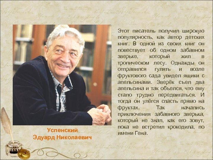 Успенский Эдуард Николаевич Этот писатель получил широкую популярность, как автор детских книг. В одной