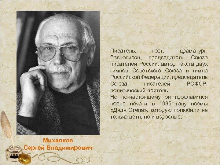 Писатель, поэт, драматург, баснописец, председатель Союза писателей России, автор текста двух гимнов Советского Союза