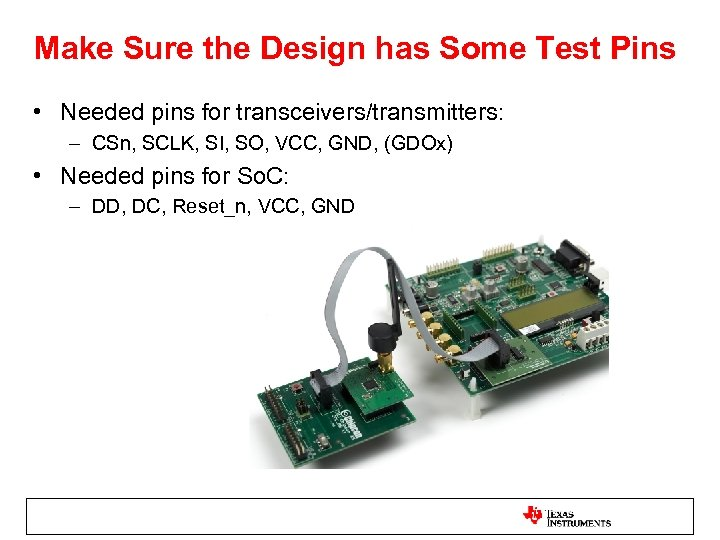 Make Sure the Design has Some Test Pins • Needed pins for transceivers/transmitters: –