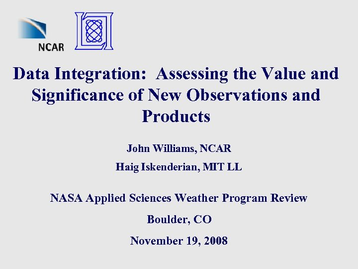 Data Integration: Assessing the Value and Significance of New Observations and Products John Williams,