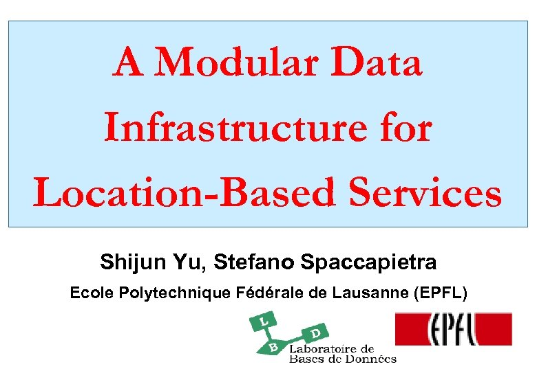 A Modular Data Infrastructure for Location-Based Services Shijun Yu, Stefano Spaccapietra Ecole Polytechnique Fédérale