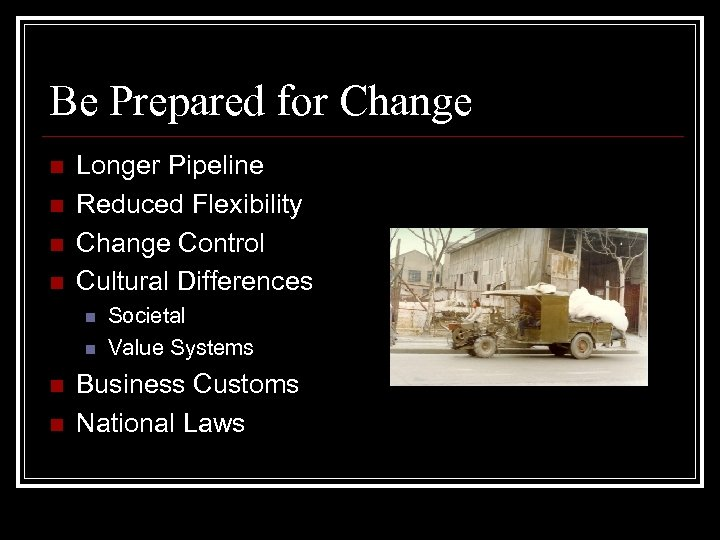 Be Prepared for Change n n Longer Pipeline Reduced Flexibility Change Control Cultural Differences