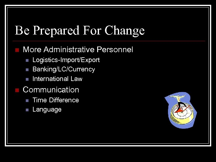 Be Prepared For Change n More Administrative Personnel n n Logistics-Import/Export Banking/LC/Currency International Law