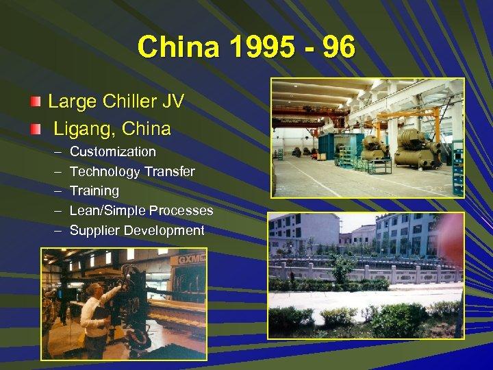 China 1995 - 96 Large Chiller JV Ligang, China – – – Customization Technology