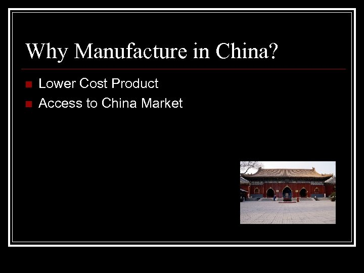 Why Manufacture in China? n n Lower Cost Product Access to China Market
