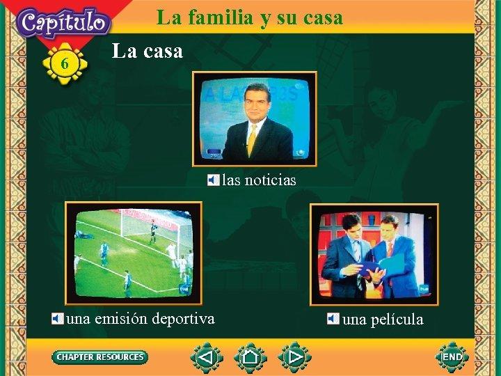 6 La familia y su casa La casa las noticias una emisión deportiva una