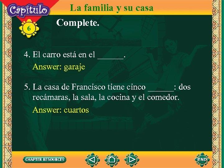 6 La familia y su casa Complete. 4. El carro está en el ______.