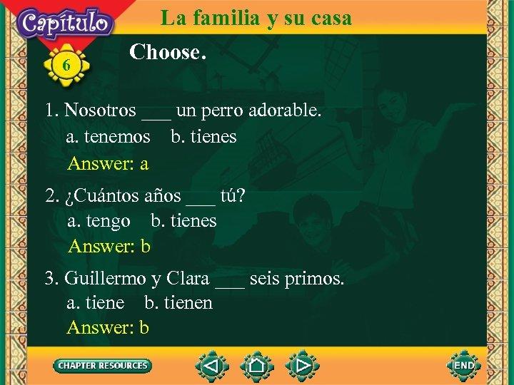 6 La familia y su casa Choose. 1. Nosotros ___ un perro adorable. a.