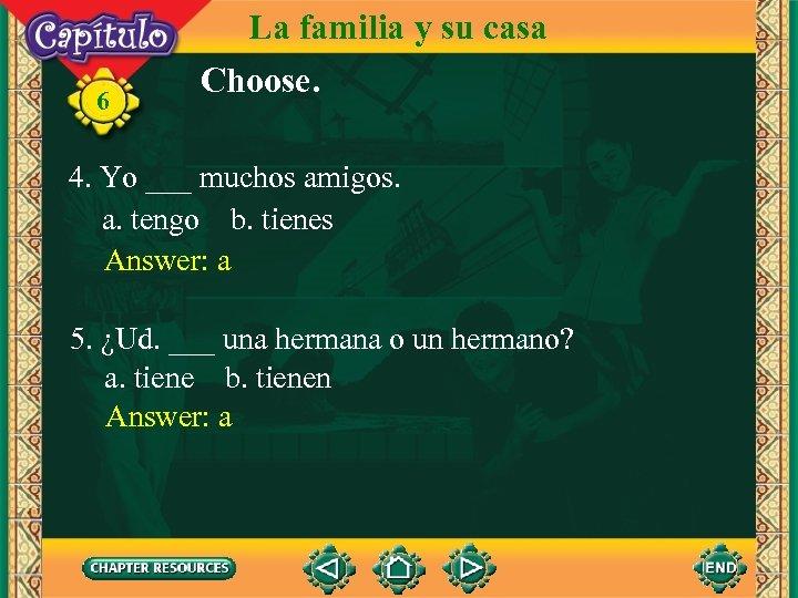 6 La familia y su casa Choose. 4. Yo ___ muchos amigos. a. tengo